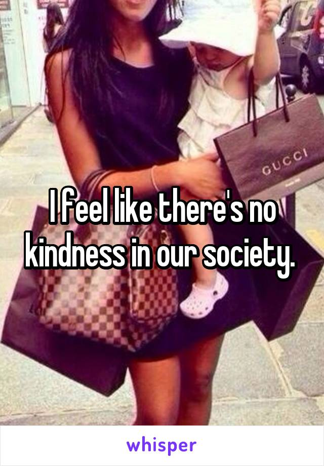 I feel like there's no kindness in our society.