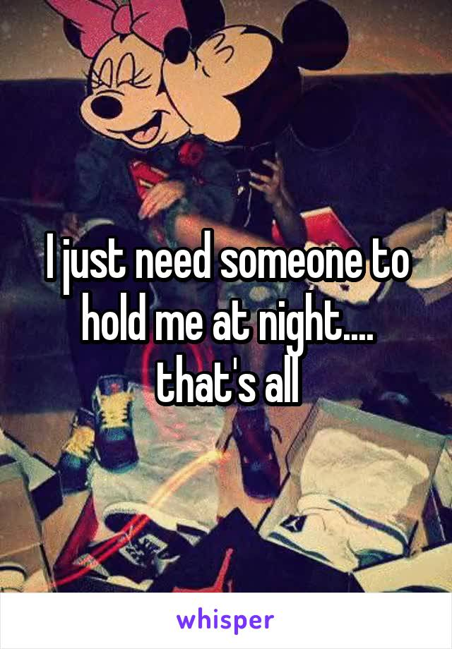 I just need someone to hold me at night.... that's all