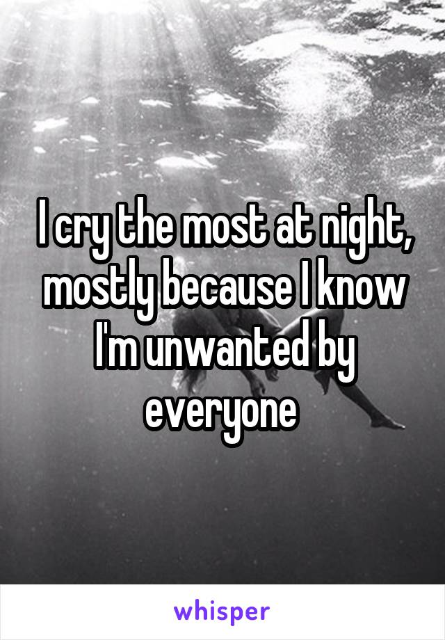 I cry the most at night, mostly because I know I'm unwanted by everyone