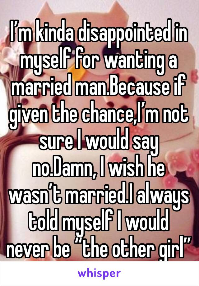 "I'm kinda disappointed in myself for wanting a married man.Because if given the chance,I'm not sure I would say no.Damn, I wish he wasn't married.I always told myself I would never be ""the other girl"""