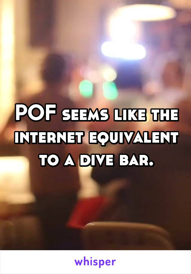 POF seems like the internet equivalent to a dive bar.