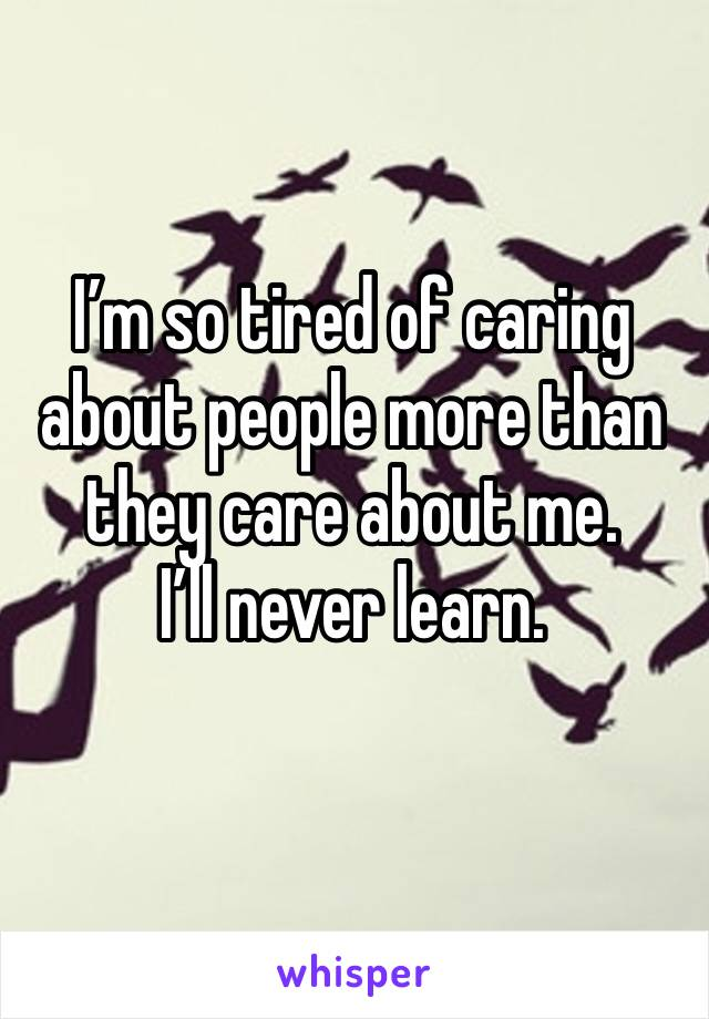I'm so tired of caring about people more than they care about me.       I'll never learn.