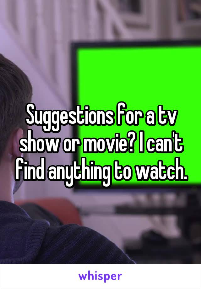 Suggestions for a tv show or movie? I can't find anything to watch.