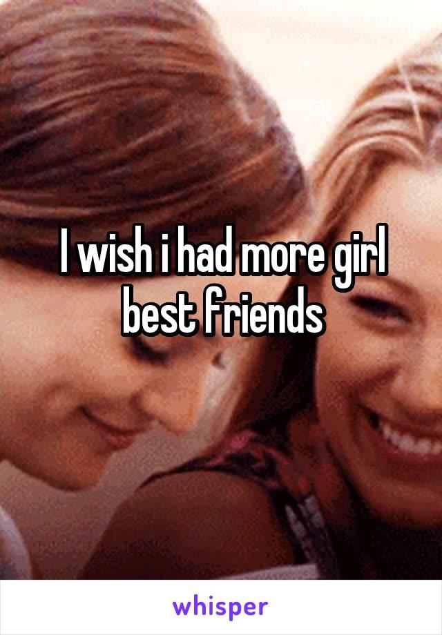 I wish i had more girl best friends