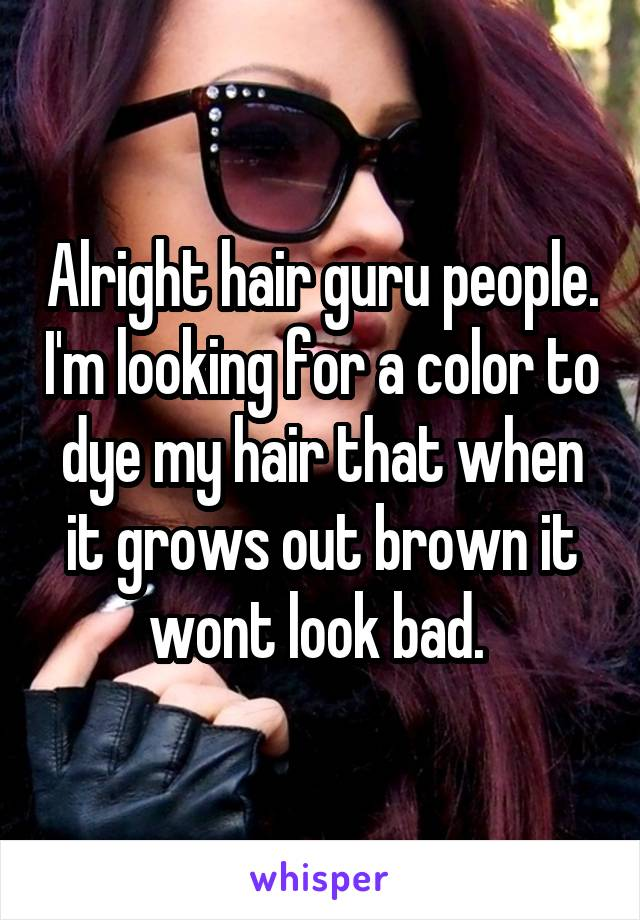 Alright hair guru people. I'm looking for a color to dye my hair that when it grows out brown it wont look bad.