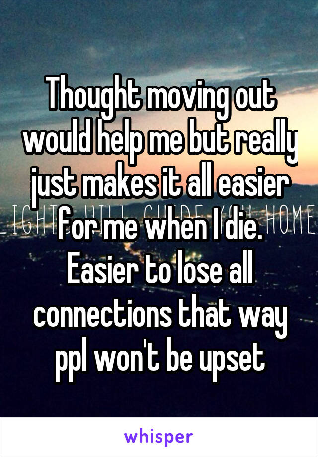 Thought moving out would help me but really just makes it all easier for me when I die. Easier to lose all connections that way ppl won't be upset