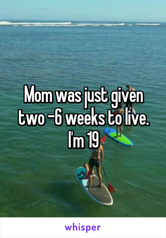 Mom was just given two -6 weeks to live. I'm 19