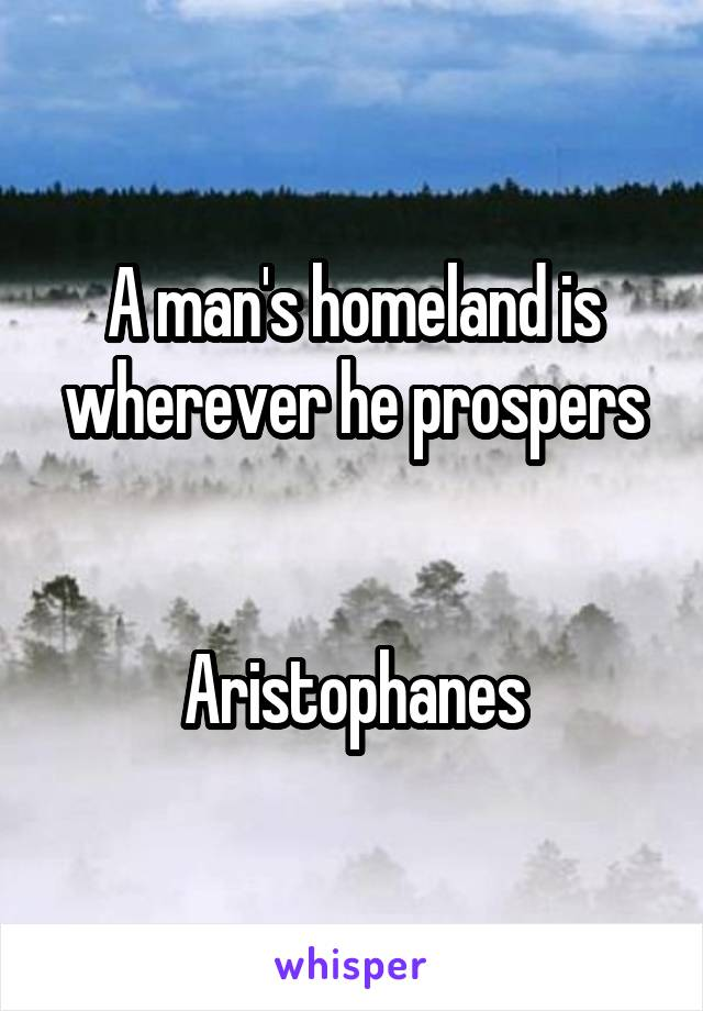 A man's homeland is wherever he prospers   Aristophanes