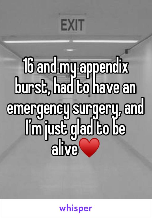 16 and my appendix burst, had to have an emergency surgery, and I'm just glad to be alive♥️