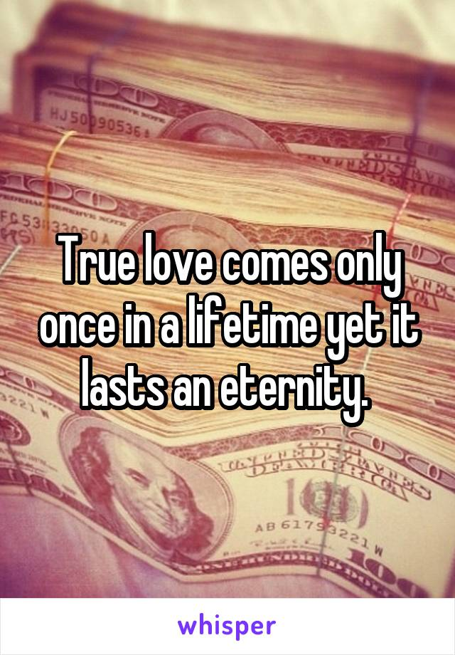 True love comes only once in a lifetime yet it lasts an eternity.