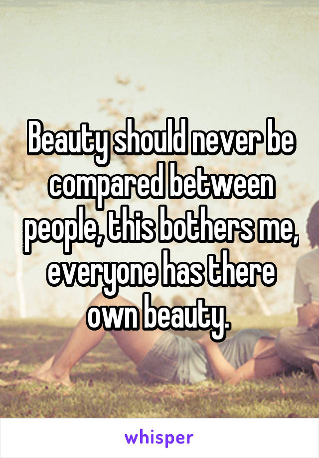 Beauty should never be compared between people, this bothers me, everyone has there own beauty.