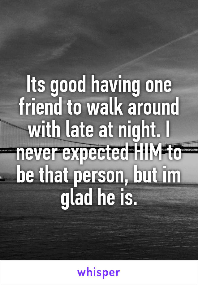 Its good having one friend to walk around with late at night. I never expected HIM to be that person, but im glad he is.