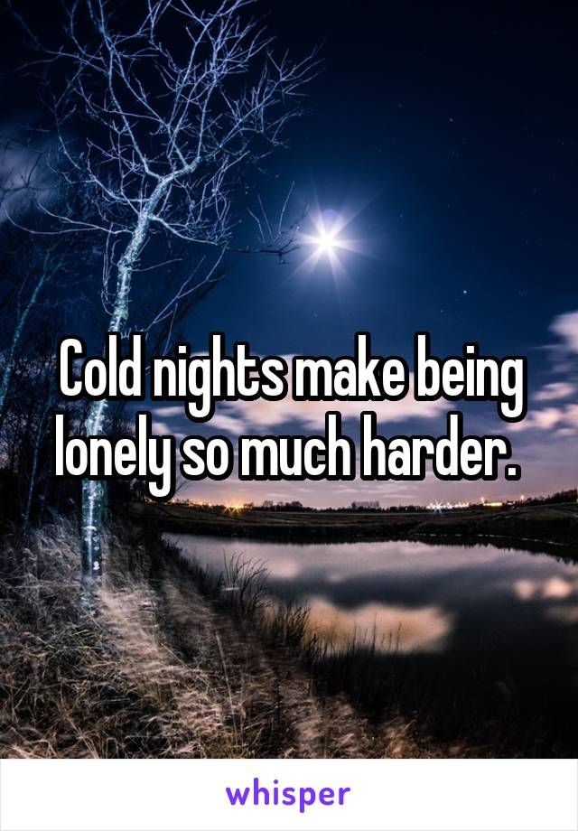 Cold nights make being lonely so much harder.