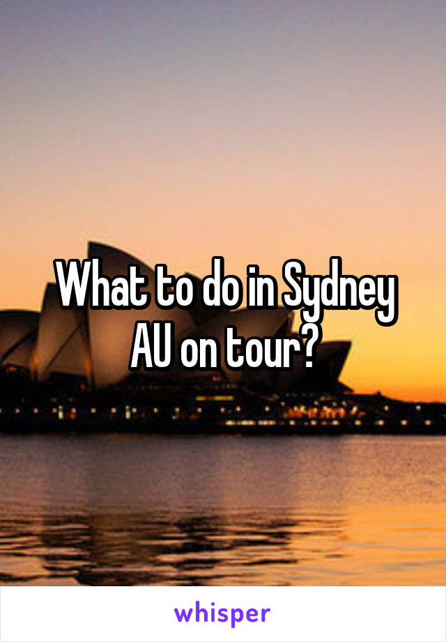 What to do in Sydney AU on tour?