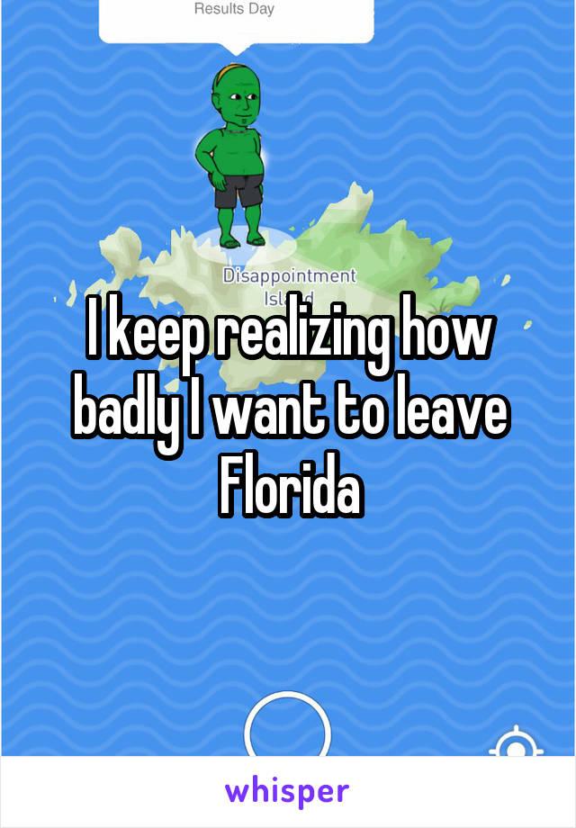 I keep realizing how badly I want to leave Florida