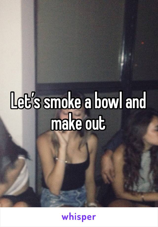 Let's smoke a bowl and make out