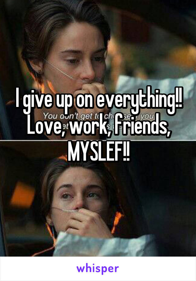 I give up on everything!! Love, work, friends, MYSLEF!!
