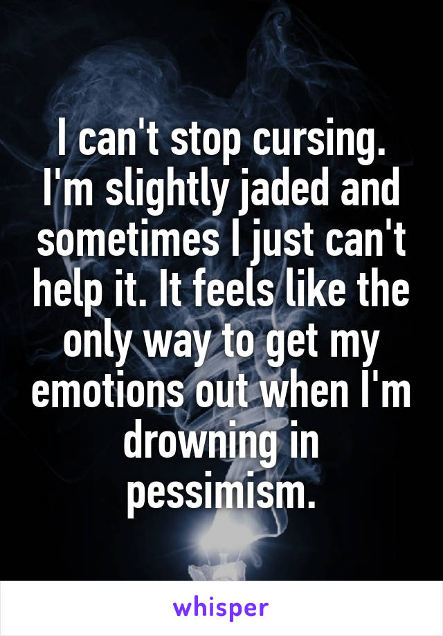 I can't stop cursing. I'm slightly jaded and sometimes I just can't help it. It feels like the only way to get my emotions out when I'm drowning in pessimism.