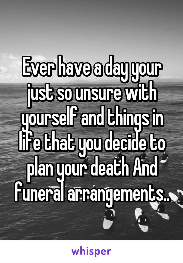 Ever have a day your just so unsure with yourself and things in life that you decide to plan your death And funeral arrangements..