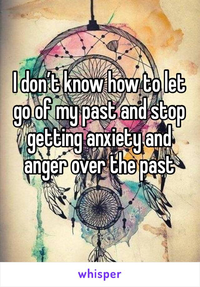 I don't know how to let go of my past and stop getting anxiety and anger over the past