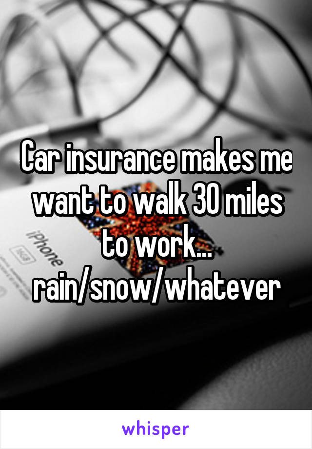 Car insurance makes me want to walk 30 miles to work... rain/snow/whatever