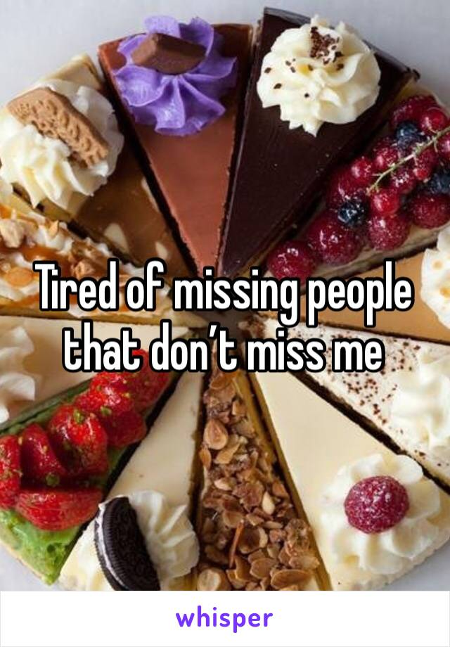 Tired of missing people that don't miss me