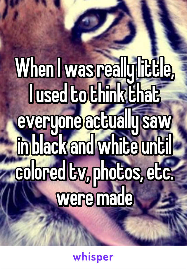 When I was really little, I used to think that everyone actually saw in black and white until colored tv, photos, etc. were made