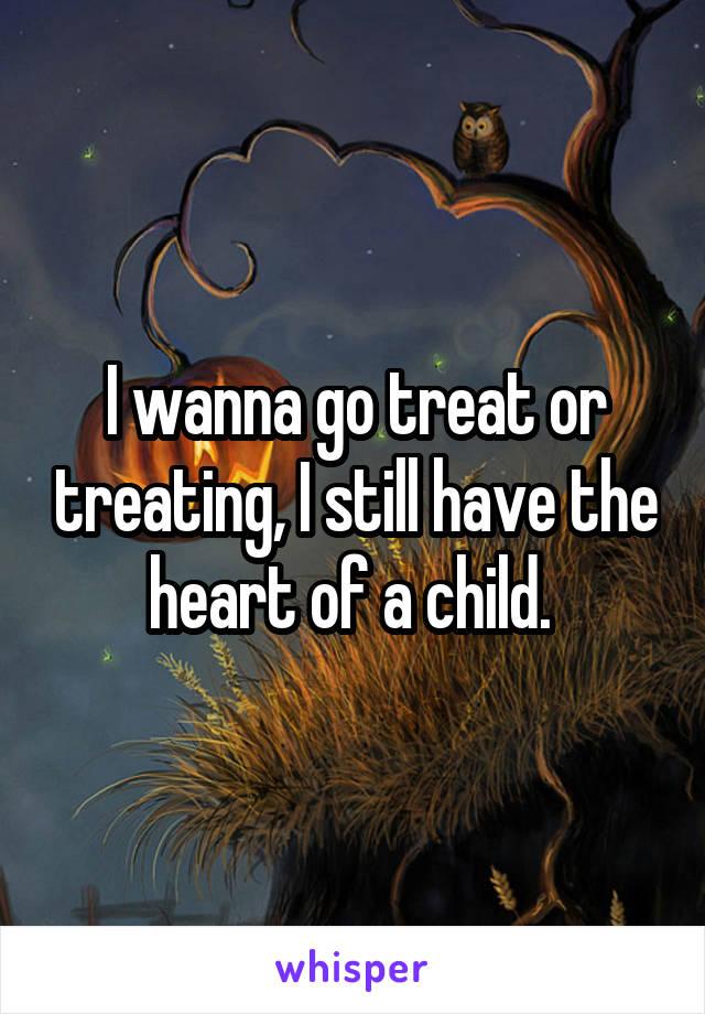 I wanna go treat or treating, I still have the heart of a child.