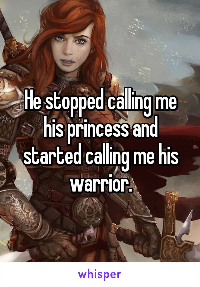 He stopped calling me his princess and started calling me his warrior.