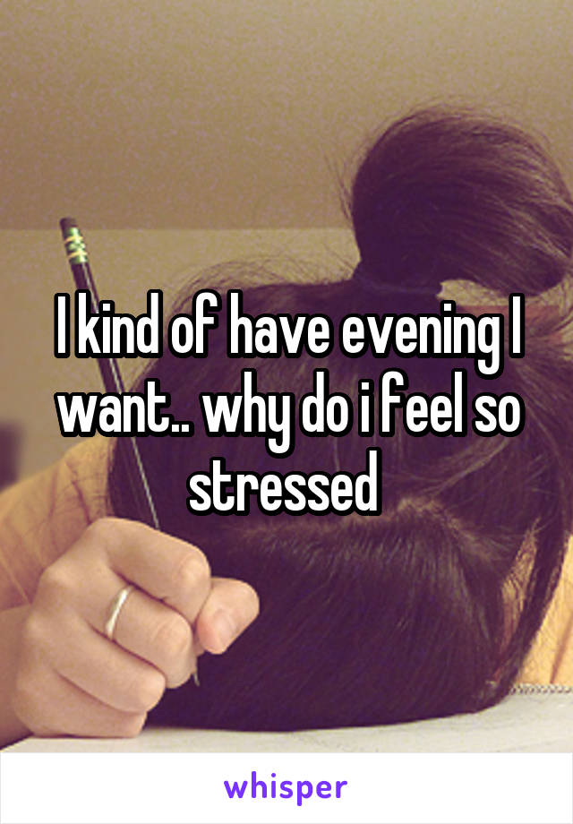I kind of have evening I want.. why do i feel so stressed