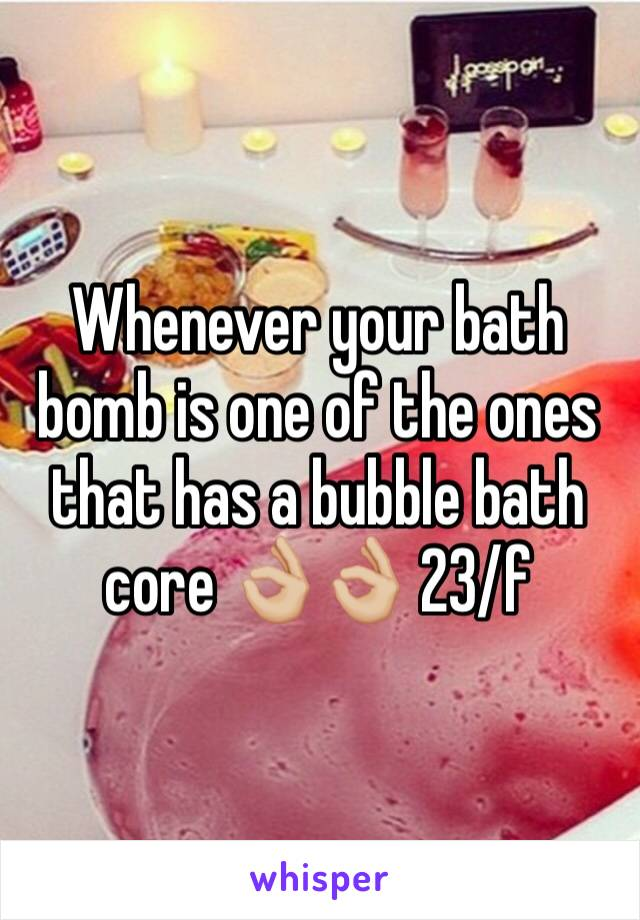 Whenever your bath bomb is one of the ones that has a bubble bath core 👌🏼👌🏼 23/f