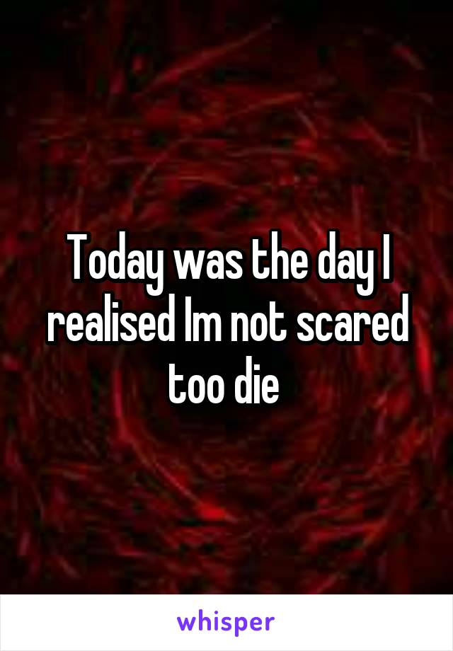 Today was the day I realised Im not scared too die