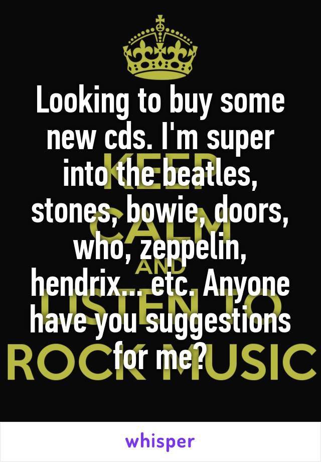Looking to buy some new cds. I'm super into the beatles, stones, bowie, doors, who, zeppelin, hendrix... etc. Anyone have you suggestions for me?