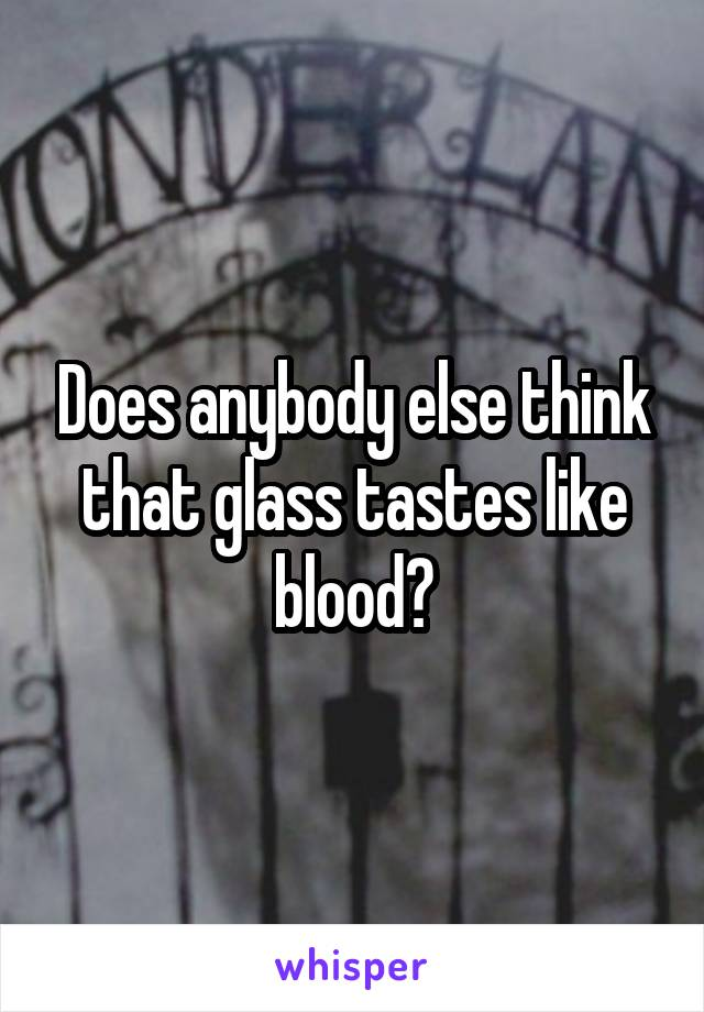 Does anybody else think that glass tastes like blood?