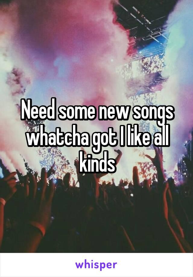 Need some new songs whatcha got I like all kinds