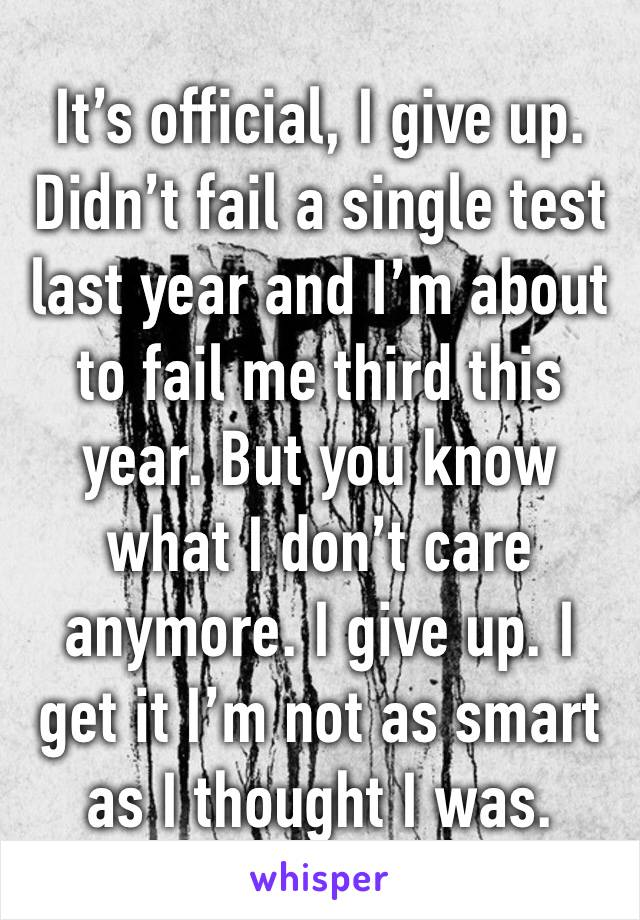 It's official, I give up. Didn't fail a single test last year and I'm about to fail me third this year. But you know what I don't care anymore. I give up. I get it I'm not as smart as I thought I was.