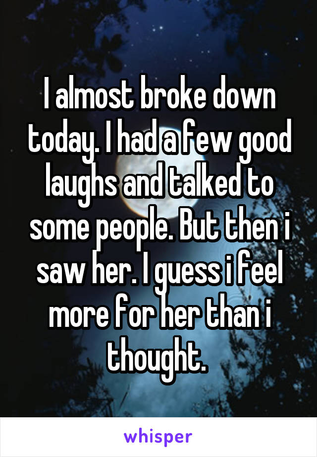 I almost broke down today. I had a few good laughs and talked to some people. But then i saw her. I guess i feel more for her than i thought.