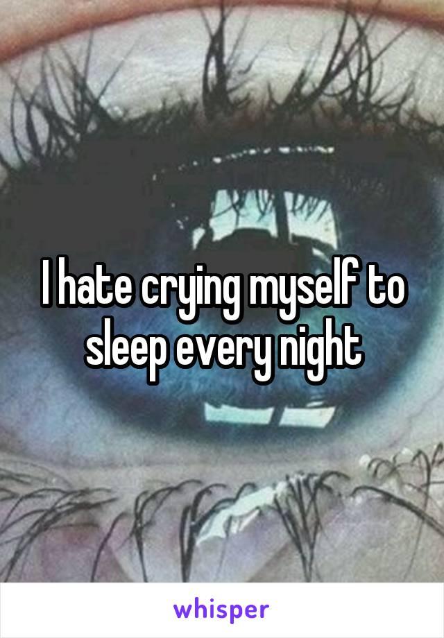 I hate crying myself to sleep every night