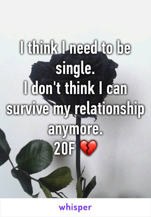 I think I need to be single. I don't think I can survive my relationship anymore. 20F 💔