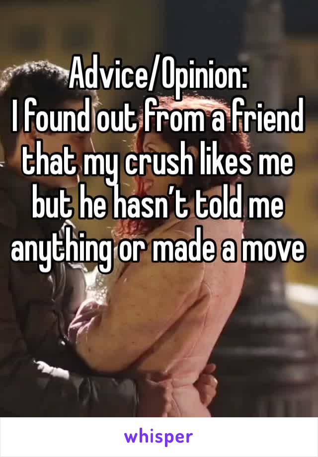 Advice/Opinion: I found out from a friend that my crush likes me but he hasn't told me anything or made a move