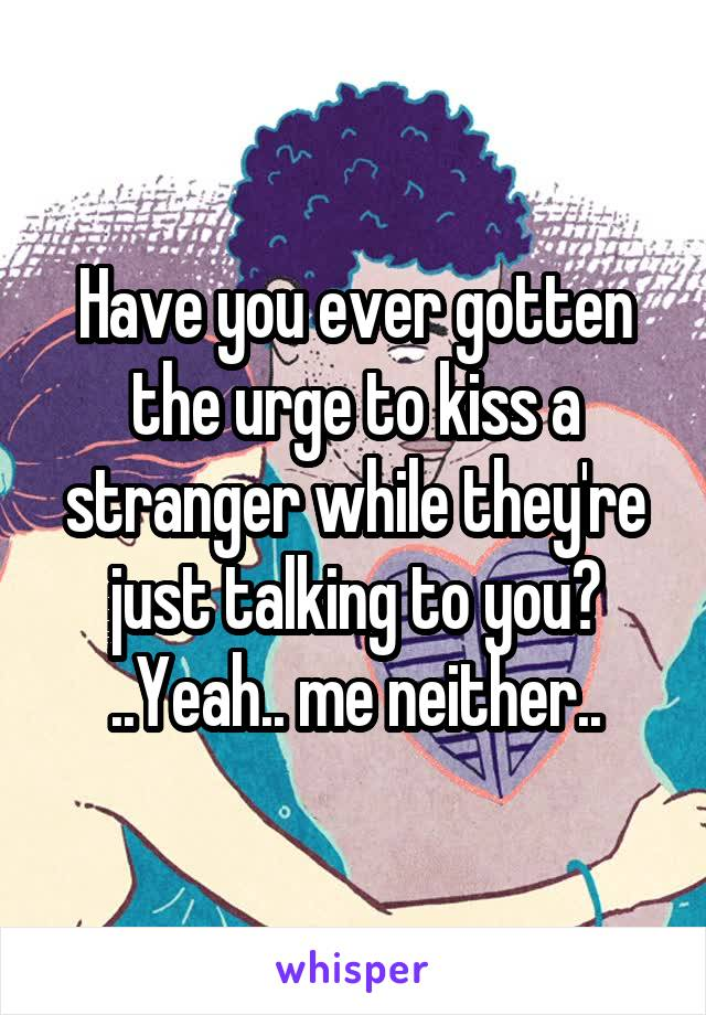 Have you ever gotten the urge to kiss a stranger while they're just talking to you? ..Yeah.. me neither..