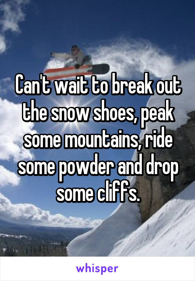 Can't wait to break out the snow shoes, peak some mountains, ride some powder and drop some cliffs.