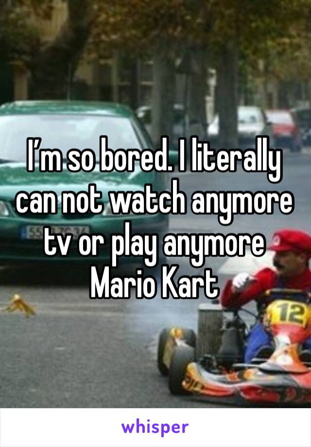 I'm so bored. I literally can not watch anymore tv or play anymore Mario Kart