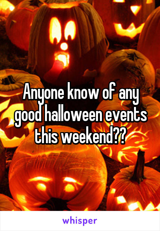 Anyone know of any good halloween events this weekend??