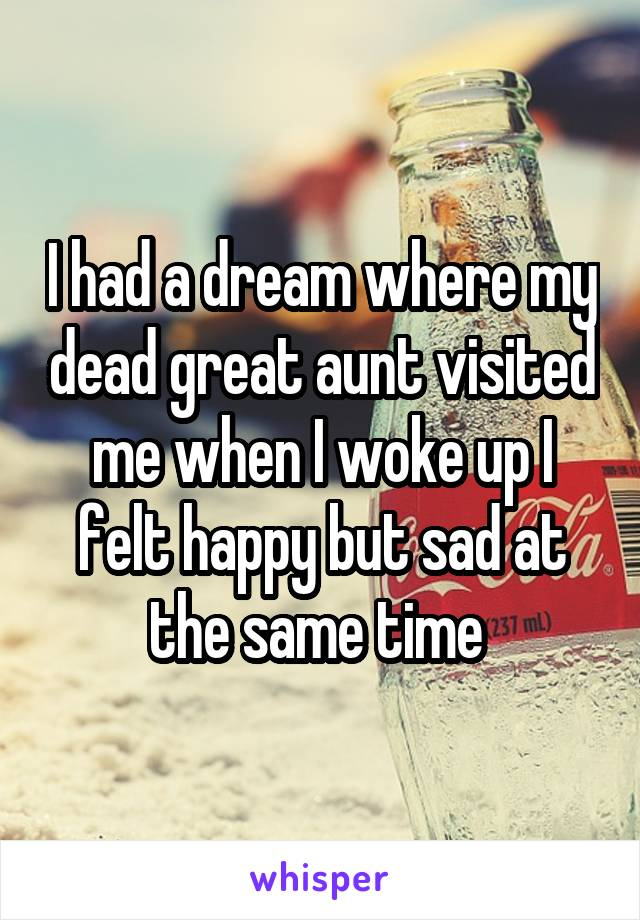 I had a dream where my dead great aunt visited me when I woke up I felt happy but sad at the same time