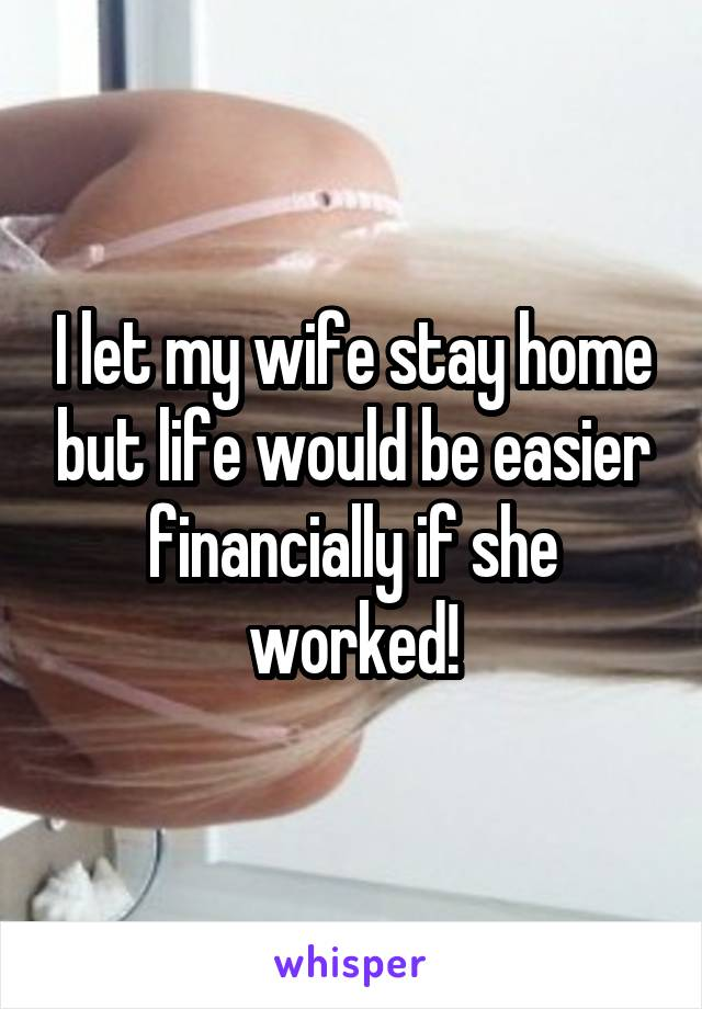 I let my wife stay home but life would be easier financially if she worked!