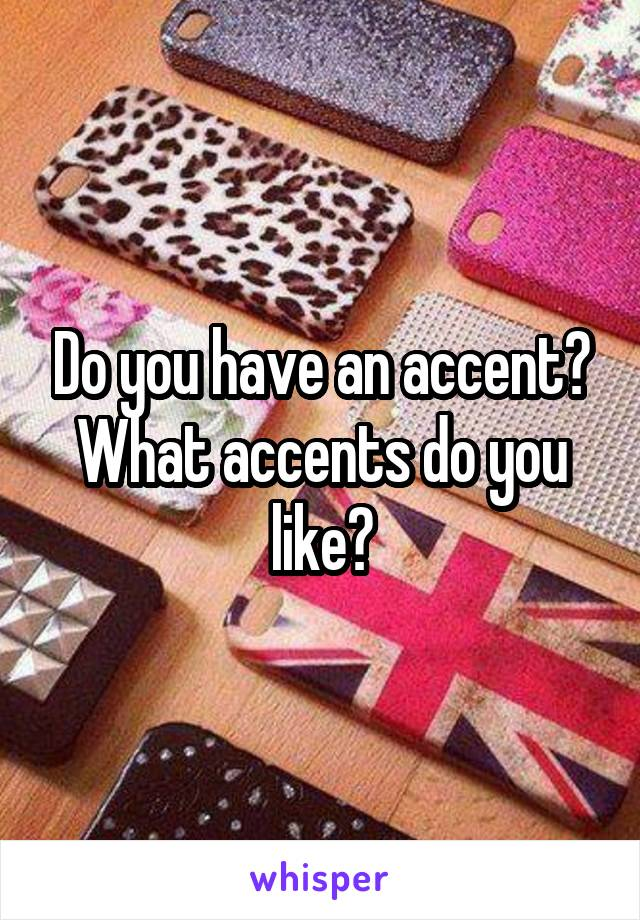 Do you have an accent? What accents do you like?