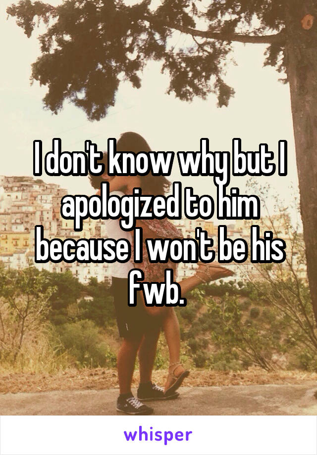 I don't know why but I apologized to him because I won't be his fwb.