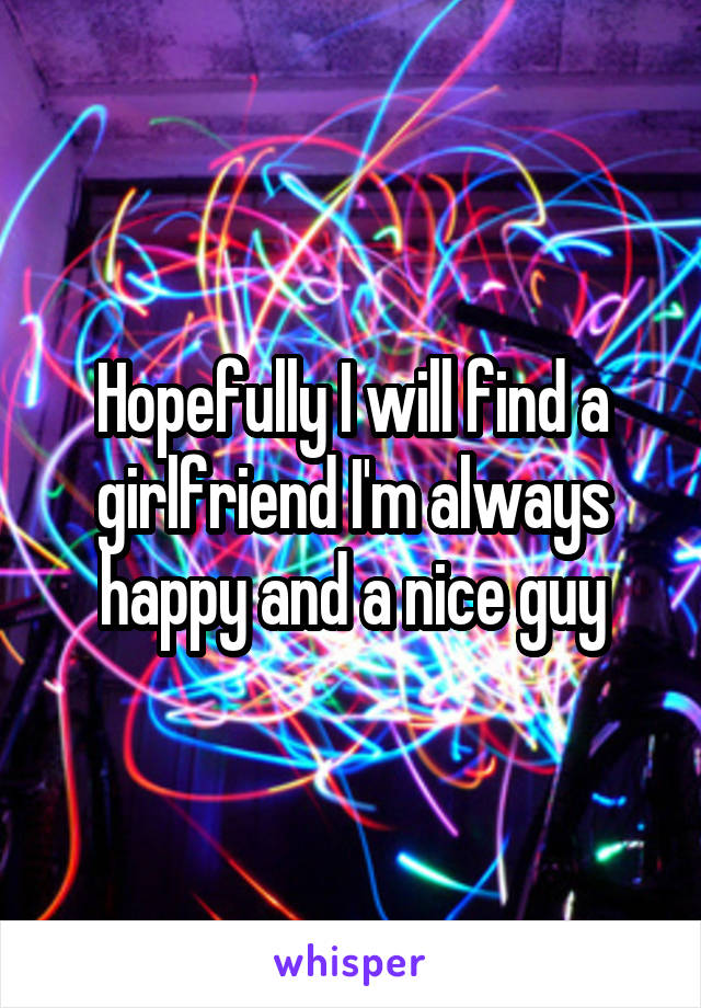 Hopefully I will find a girlfriend I'm always happy and a nice guy