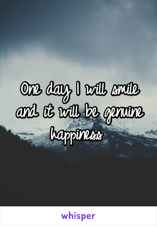 One day I will smile and it will be genuine happiness